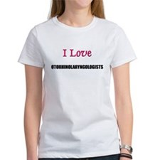 I Love OTORHINOLARYNGOLOGISTS Tee