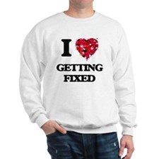 I love Getting Fixed Sweatshirt