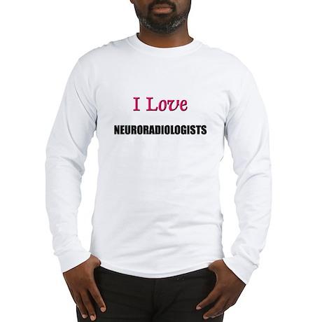I Love NEURORADIOLOGISTS Long Sleeve T-Shirt