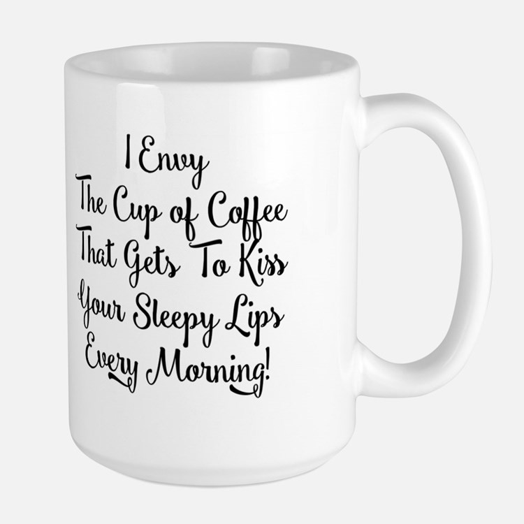 I ENVY THE CUP OF COFFEE THAT GETS TO K Mug