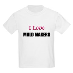 I Love MOLD MAKERS T-Shirt