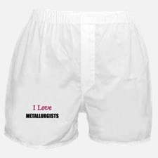 I Love METALLURGISTS Boxer Shorts