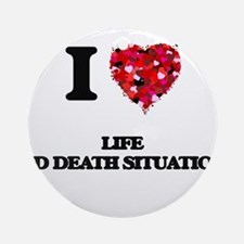I Love Life And Death Situations Ornament (Round)