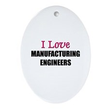 I Love MANUFACTURING ENGINEERS Oval Ornament