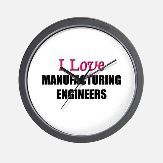 I Love MANUFACTURING ENGINEERS Wall Clock
