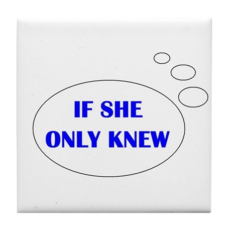 IF SHE ONLY KNEW Tile Coaster