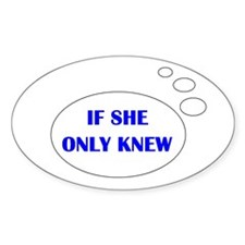 IF SHE ONLY KNEW Oval Sticker