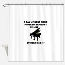 A Day Without Piano Shower Curtain