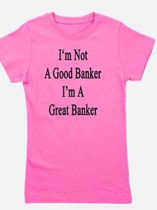 I'm Not A Good Banker I'm A Great Banke Girl's Tee