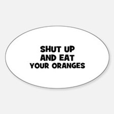 shut up and eat your oranges Oval Decal