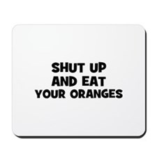 shut up and eat your oranges Mousepad