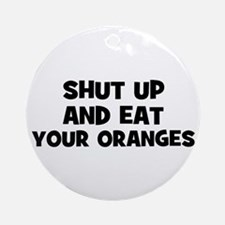 shut up and eat your oranges Ornament (Round)