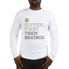 Coffee Then Beatbox Long Sleeve T-Shirt
