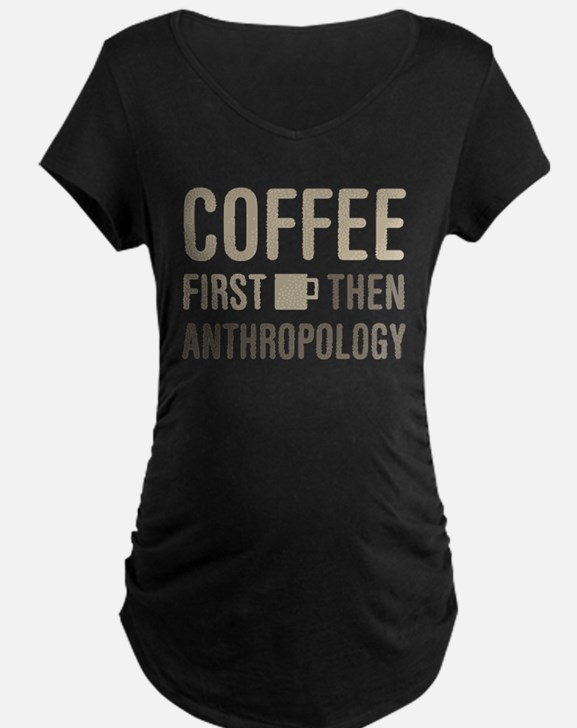 Coffee Then Anthropology Maternity T-Shirt