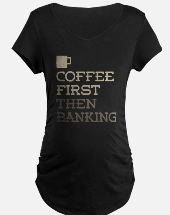 Coffee Then Banking Maternity T-Shirt