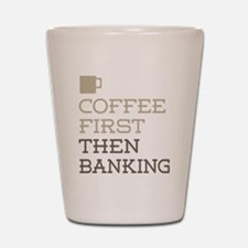 Coffee Then Banking Shot Glass