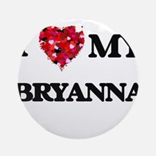 I love my Bryanna Ornament (Round)