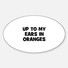 up to my ears in oranges Oval Decal