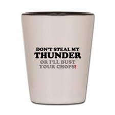 DON'T STEAL MY THUNDER OR I'LL BUST YOU Shot Glass