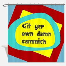 GIT YER OWN DAMN SAMMICH Shower Curtain