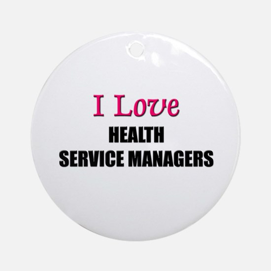 I Love HEALTH SERVICE MANAGERS Ornament (Round)