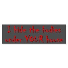 HIDE BODIES UNDER YOUR HOUSE Bumper Bumper Sticker