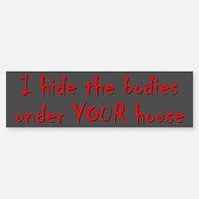 HIDE BODIES UNDER YOUR HOUSE Bumper Bumper Sticker