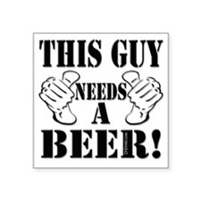 """This Guy NEEDS A BEER! Square Sticker 3"""" x 3"""""""