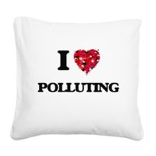 I Love Polluting Square Canvas Pillow