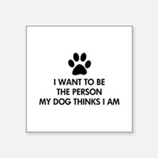 "Cute I want to be the person my dog thinks i am Square Sticker 3"" x 3"""