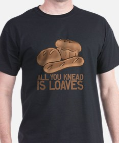 All You Knead is Loaves T-Shirt