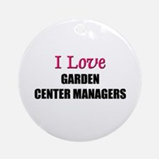 I Love GARDEN CENTER MANAGERS Ornament (Round)