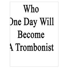 I'm That Guy Who One Day Will Become A Trombonist  Poster