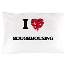 I Love Roughhousing Pillow Case