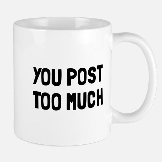 You post too much Mug