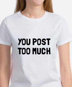 You post too much Tee