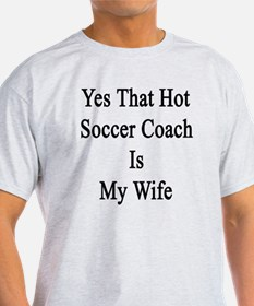 Yes That Hot Soccer Coach Is My Wife T-Shirt