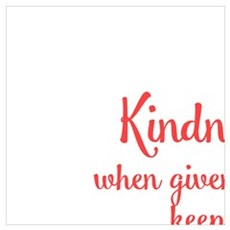 KINDNESS, WHEN GIVEN AWAY, KEEPS COMING BACK Poster
