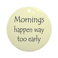 MORNINGS HAPPEN EARLY Ornament (Round)