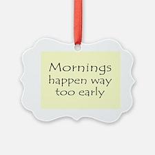 MORNINGS HAPPEN EARLY Ornament