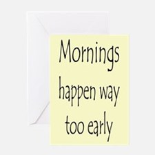 MORNINGS HAPPEN EARLY Greeting Card