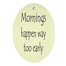 MORNINGS HAPPEN EARLY Ornament (Oval)