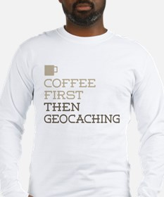 Coffee Then Geocaching Long Sleeve T-Shirt