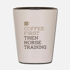 Coffee Then Horse Training Shot Glass