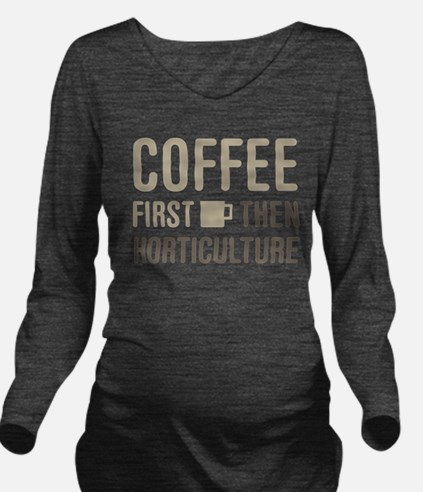 Coffee Then Horticul Long Sleeve Maternity T-Shirt