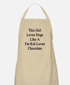 This Girl Loves Dogs Like A Fat Kid Loves Ch Apron