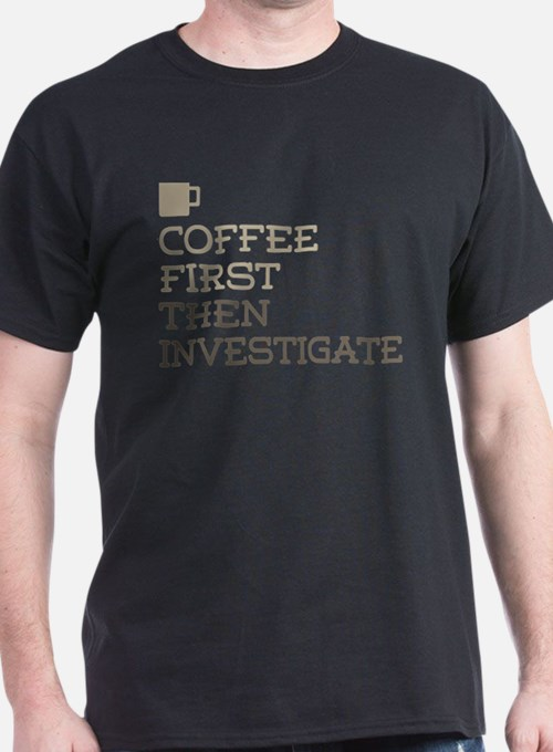 Coffee Then Investigate T-Shirt