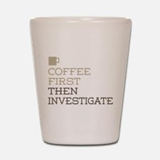 Coffee Then Investigate Shot Glass