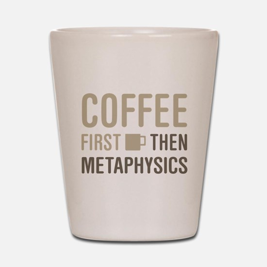 Coffee Then Metaphysics Shot Glass