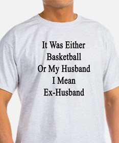 It Was Either Basketball Or My Husba T-Shirt